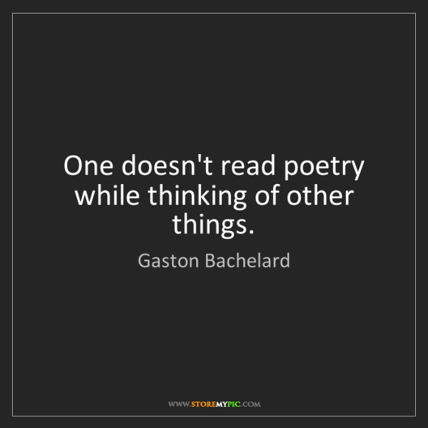 Gaston Bachelard: One doesn't read poetry while thinking of other things.