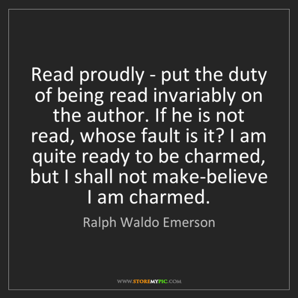 Ralph Waldo Emerson: Read proudly - put the duty of being read invariably...