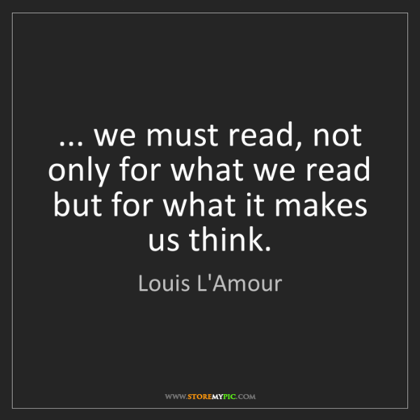 Louis L'Amour: ... we must read, not only for what we read but for what...
