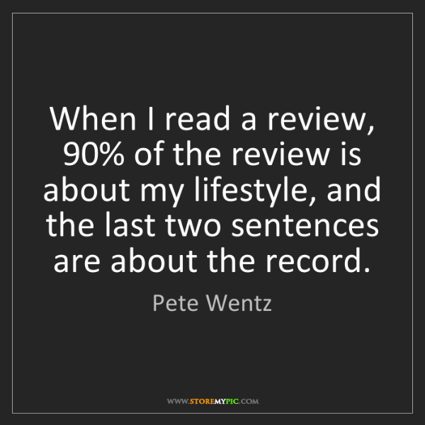Pete Wentz: When I read a review, 90% of the review is about my lifestyle,...