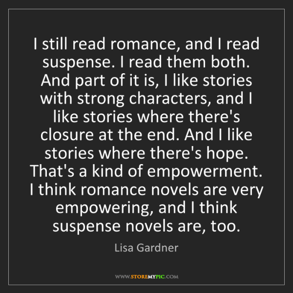 Lisa Gardner: I still read romance, and I read suspense. I read them...