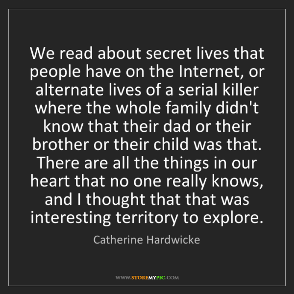 Catherine Hardwicke: We read about secret lives that people have on the Internet,...