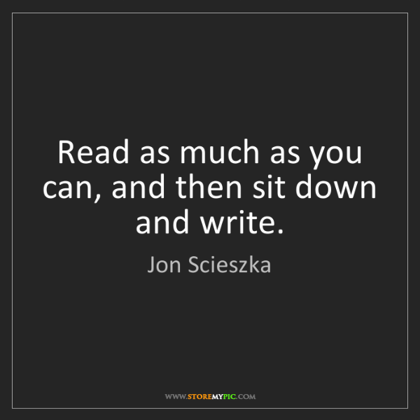 Jon Scieszka: Read as much as you can, and then sit down and write.