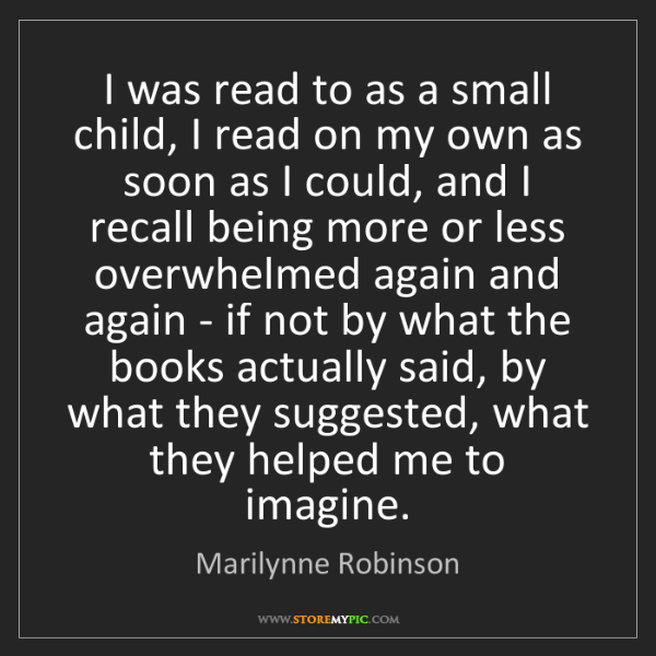 Marilynne Robinson: I was read to as a small child, I read on my own as soon...