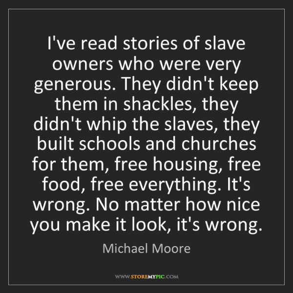Michael Moore: I've read stories of slave owners who were very generous....