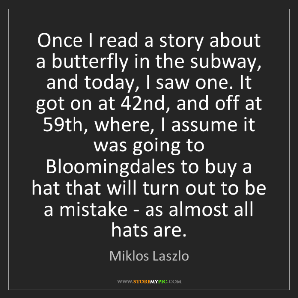 Miklos Laszlo: Once I read a story about a butterfly in the subway,...