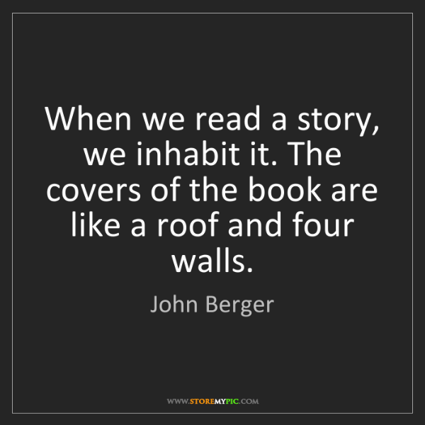John Berger: When we read a story, we inhabit it. The covers of the...
