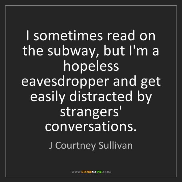 J Courtney Sullivan: I sometimes read on the subway, but I'm a hopeless eavesdropper...