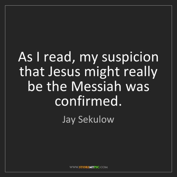 Jay Sekulow: As I read, my suspicion that Jesus might really be the...