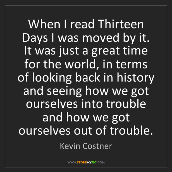 Kevin Costner: When I read Thirteen Days I was moved by it. It was just...