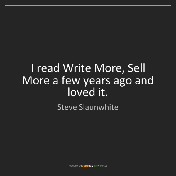 Steve Slaunwhite: I read Write More, Sell More a few years ago and loved...