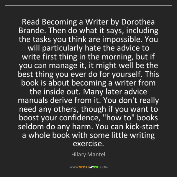 Hilary Mantel: Read Becoming a Writer by Dorothea Brande. Then do what...
