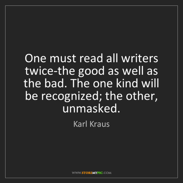 Karl Kraus: One must read all writers twice-the good as well as the...