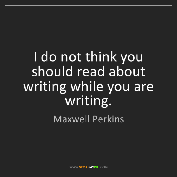 Maxwell Perkins: I do not think you should read about writing while you...