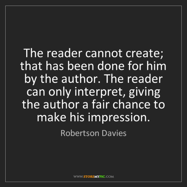 Robertson Davies: The reader cannot create; that has been done for him...