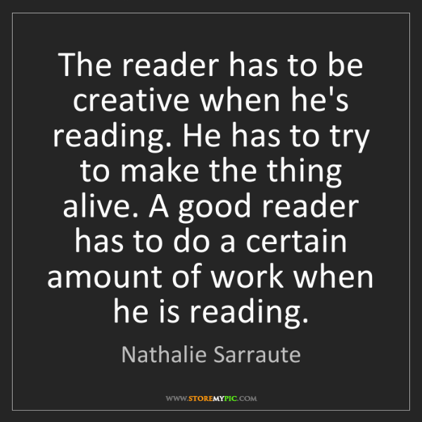 Nathalie Sarraute: The reader has to be creative when he's reading. He has...