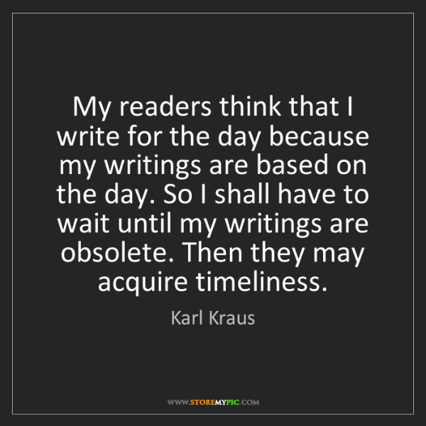 Karl Kraus: My readers think that I write for the day because my...