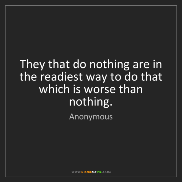 Anonymous: They that do nothing are in the readiest way to do that...