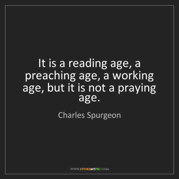 Charles Spurgeon: It is a reading age, a preaching age, a working age,...