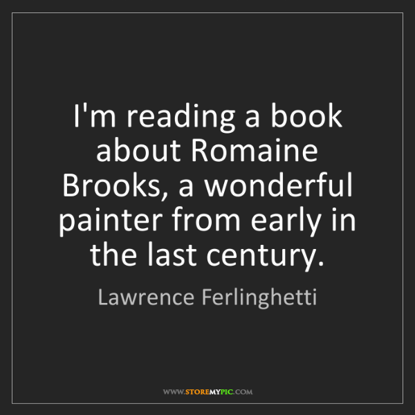 Lawrence Ferlinghetti: I'm reading a book about Romaine Brooks, a wonderful...