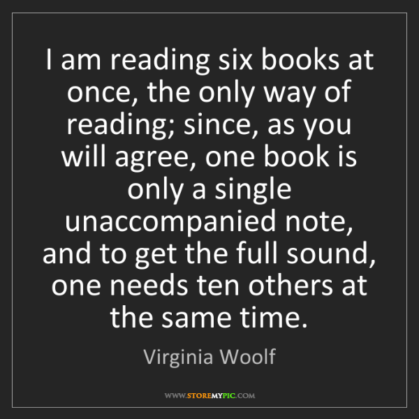 Virginia Woolf: I am reading six books at once, the only way of reading;...