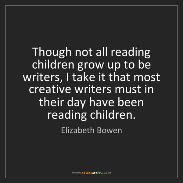 Elizabeth Bowen: Though not all reading children grow up to be writers,...