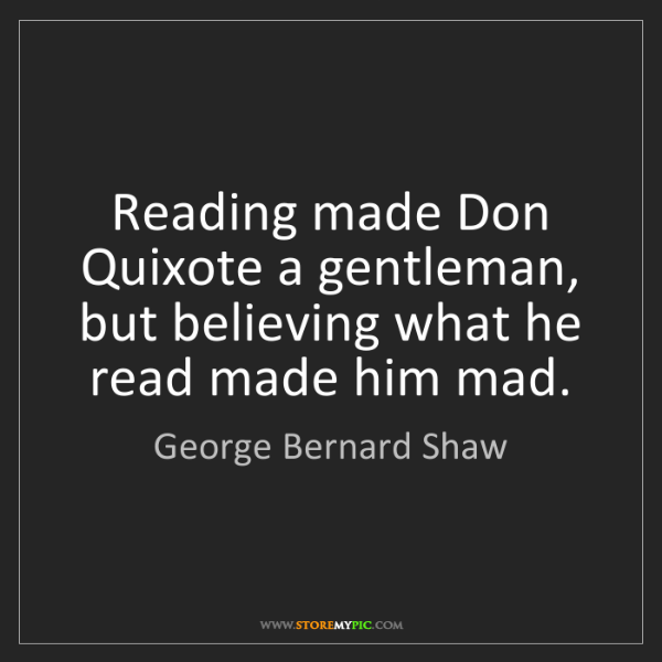 George Bernard Shaw: Reading made Don Quixote a gentleman, but believing what...