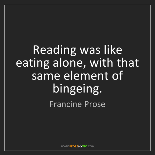 Francine Prose: Reading was like eating alone, with that same element...