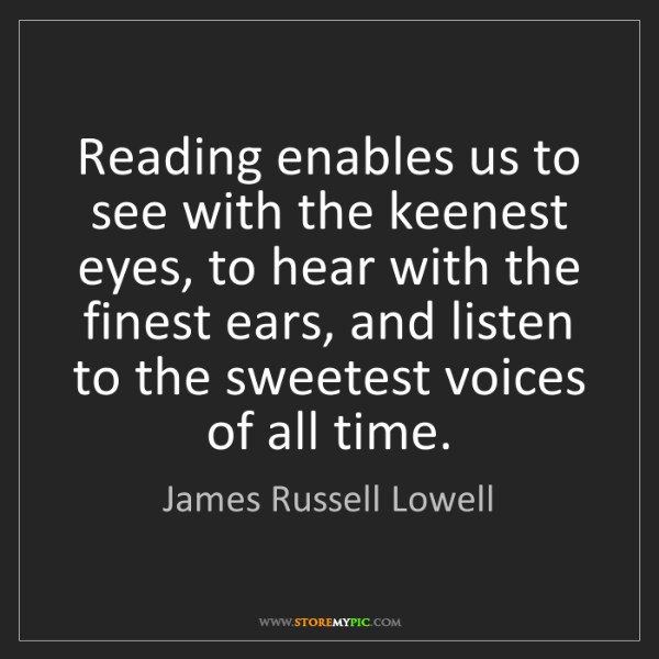 James Russell Lowell: Reading enables us to see with the keenest eyes, to hear...