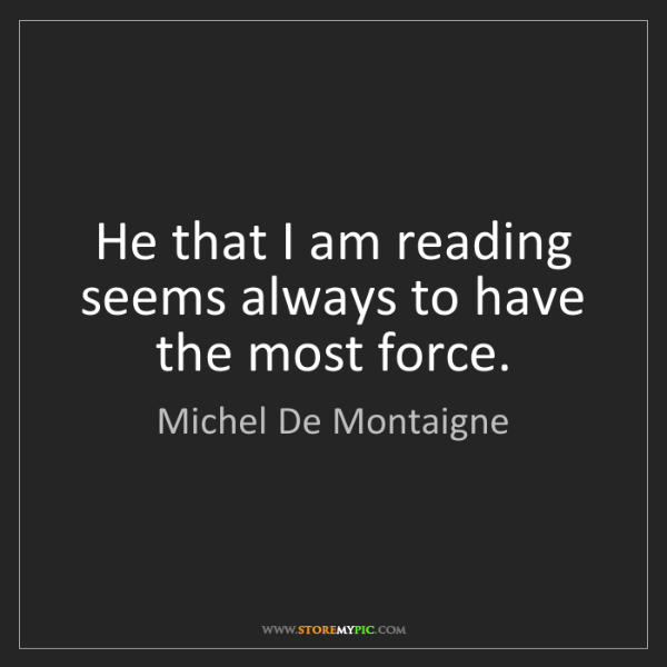 Michel De Montaigne: He that I am reading seems always to have the most force.