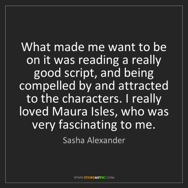 Sasha Alexander: What made me want to be on it was reading a really good...