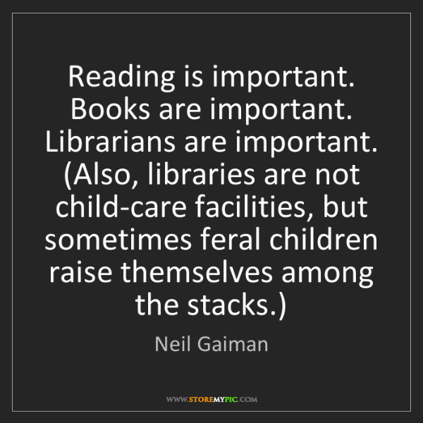 Neil Gaiman: Reading is important. Books are important. Librarians...