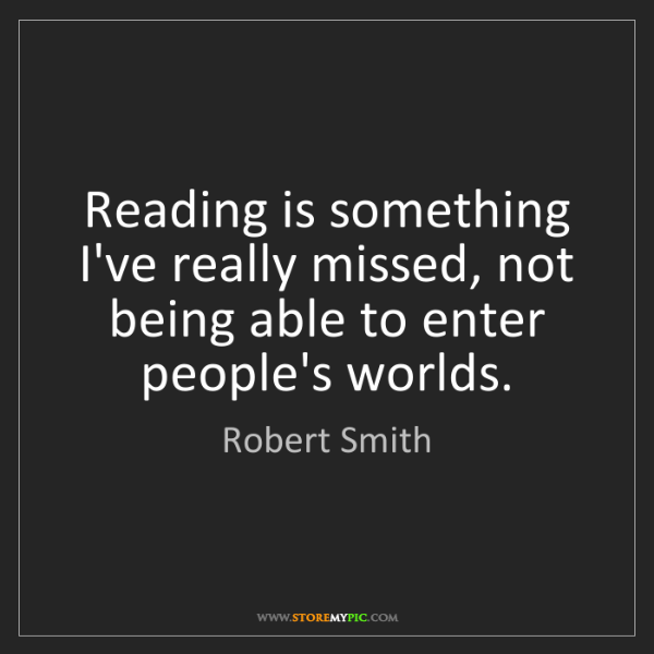 Robert Smith: Reading is something I've really missed, not being able...