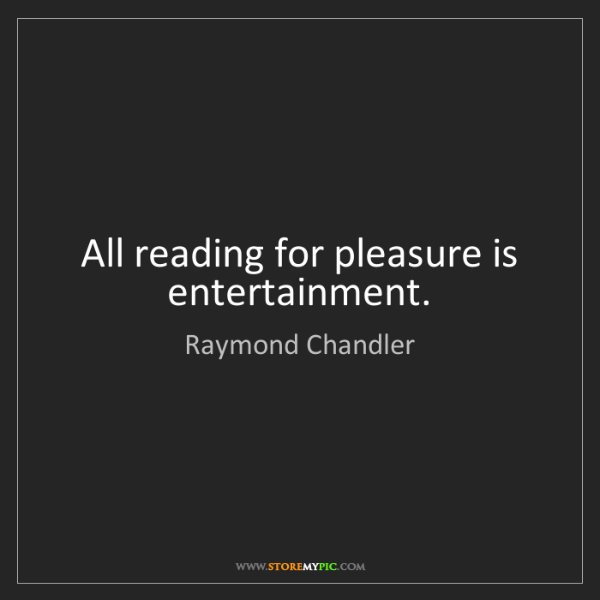 Raymond Chandler: All reading for pleasure is entertainment.