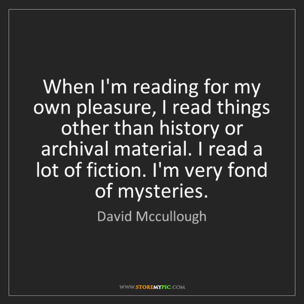 David Mccullough: When I'm reading for my own pleasure, I read things other...