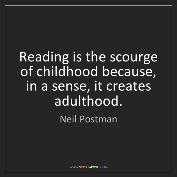 Neil Postman: Reading is the scourge of childhood because, in a sense,...