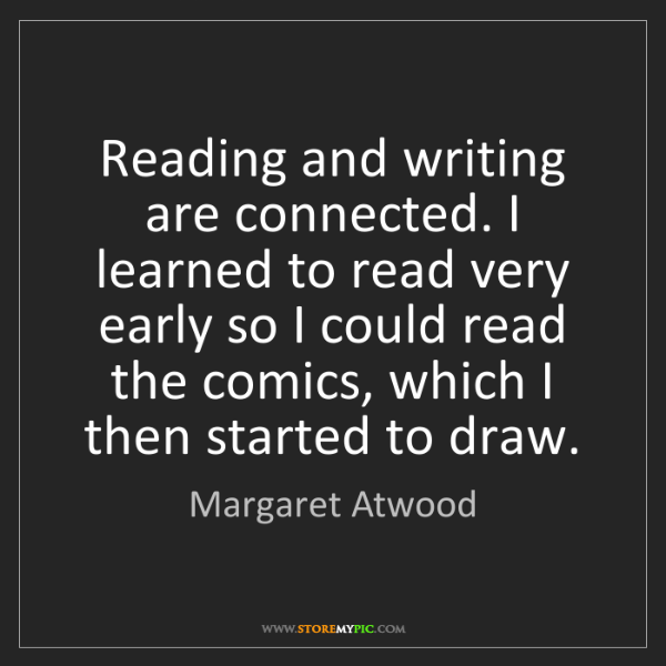 Margaret Atwood: Reading and writing are connected. I learned to read...