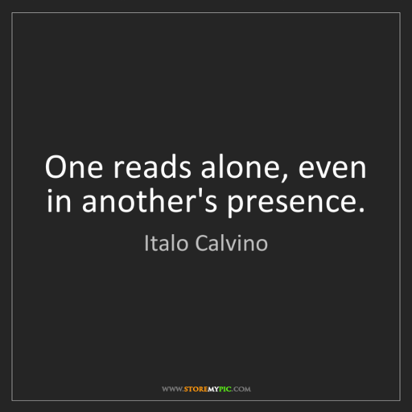 Italo Calvino: One reads alone, even in another's presence.