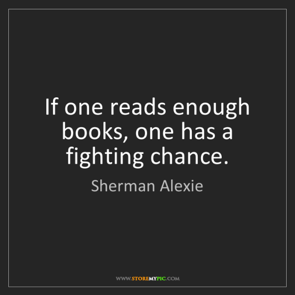 Sherman Alexie: If one reads enough books, one has a fighting chance.