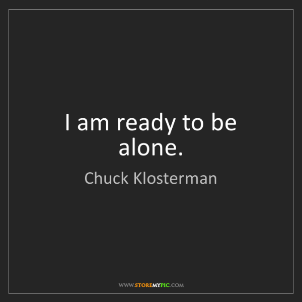Chuck Klosterman: I am ready to be alone.