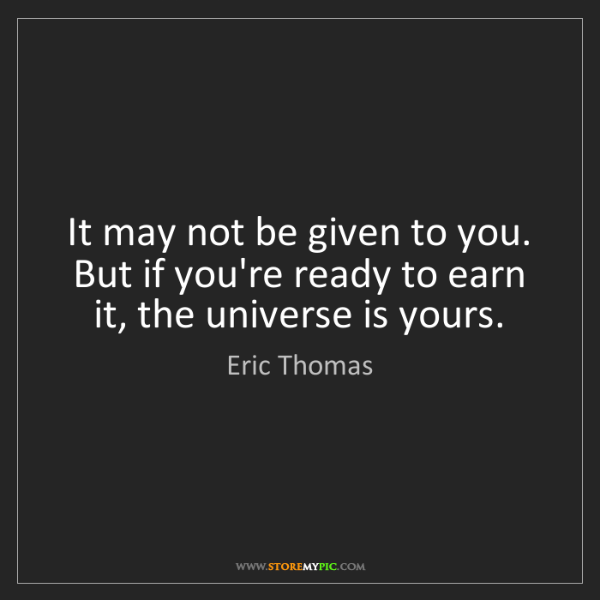 Eric Thomas: It may not be given to you. But if you're ready to earn...