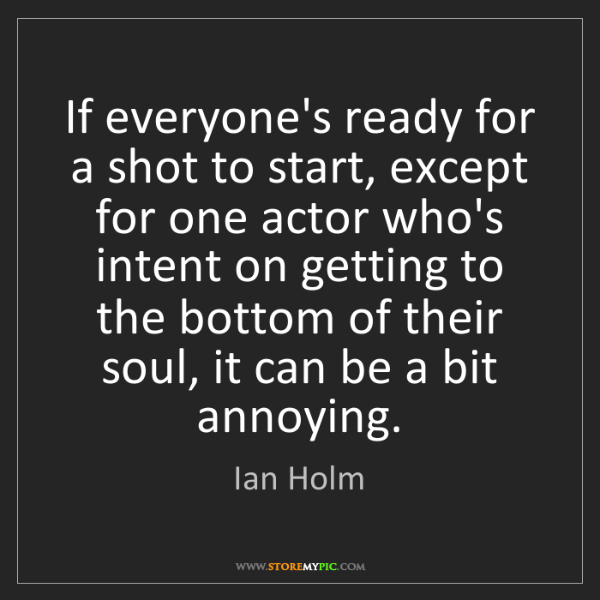 Ian Holm: If everyone's ready for a shot to start, except for one...