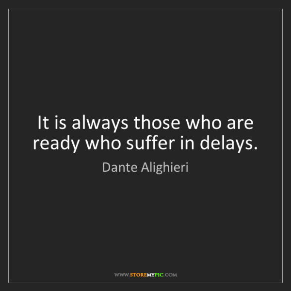 Dante Alighieri: It is always those who are ready who suffer in delays.