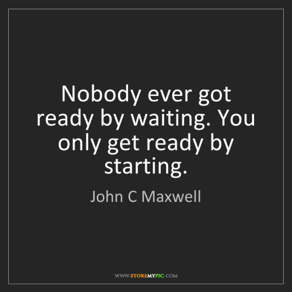 John C Maxwell: Nobody ever got ready by waiting. You only get ready...