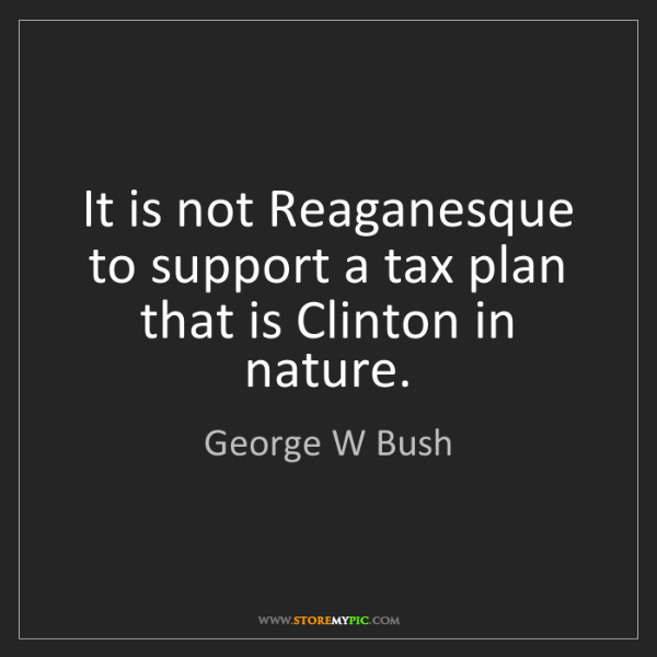 George W Bush: It is not Reaganesque to support a tax plan that is Clinton...