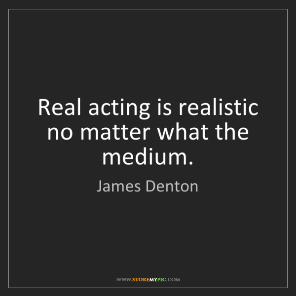James Denton: Real acting is realistic no matter what the medium.