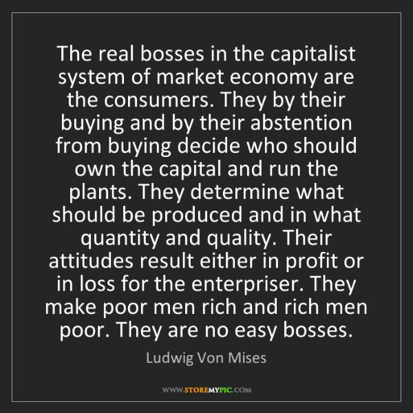 Ludwig Von Mises: The real bosses in the capitalist system of market economy...