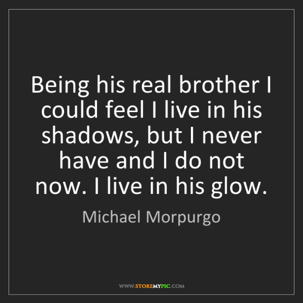 Michael Morpurgo: Being his real brother I could feel I live in his shadows,...