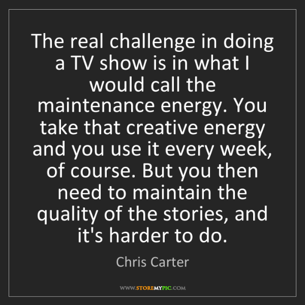 Chris Carter: The real challenge in doing a TV show is in what I would...