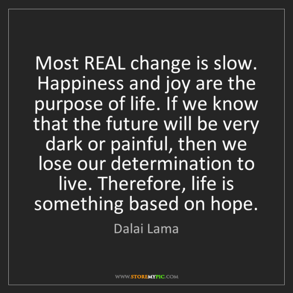 Dalai Lama: Most REAL change is slow. Happiness and joy are the purpose...